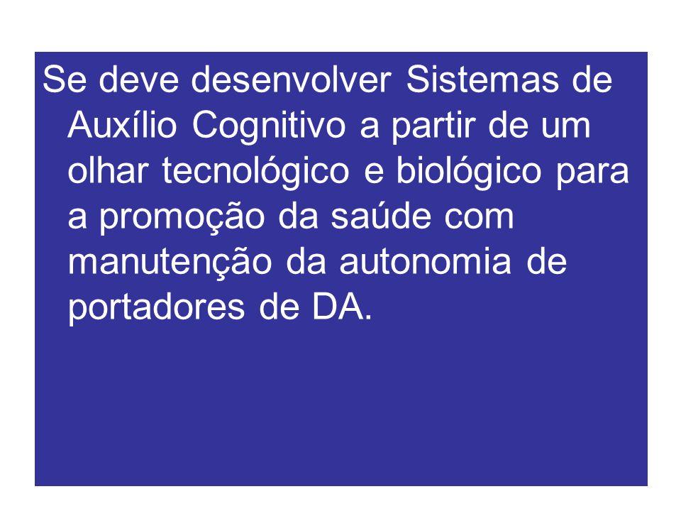Se deve desenvolver Sistemas de Auxílio Cognitivo a partir de um olhar tecnológico e biológico para a promoção da saúde com manutenção da autonomia de portadores de DA.