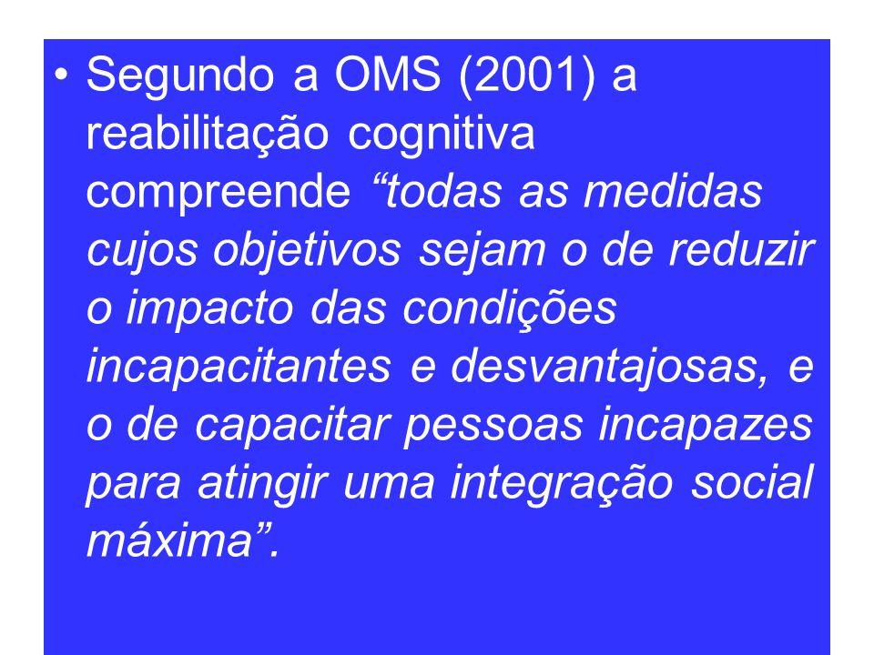Segundo a OMS (2001) a reabilitação cognitiva compreende todas as medidas cujos objetivos sejam o de reduzir o impacto das condições incapacitantes e desvantajosas, e o de capacitar pessoas incapazes para atingir uma integração social máxima .