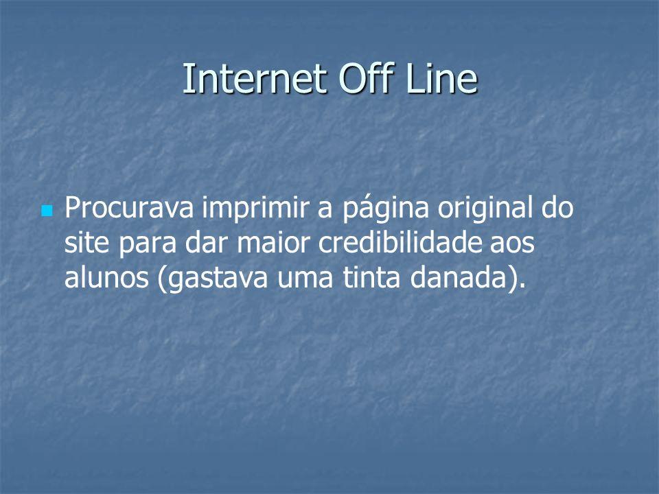 Internet Off LineProcurava imprimir a página original do site para dar maior credibilidade aos alunos (gastava uma tinta danada).
