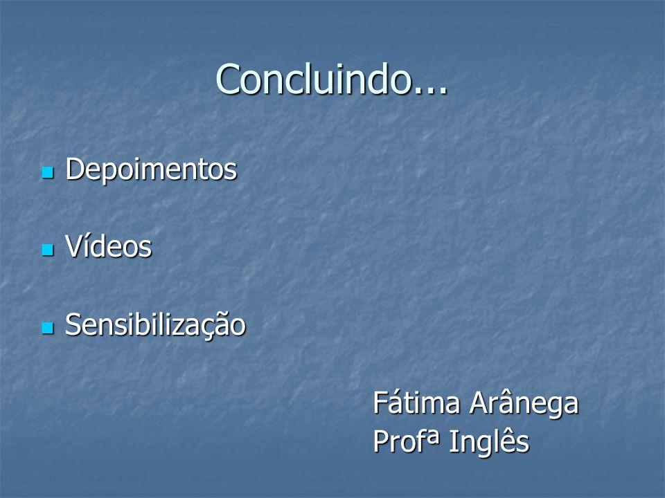 Concluindo... Depoimentos Vídeos Sensibilização Fátima Arânega