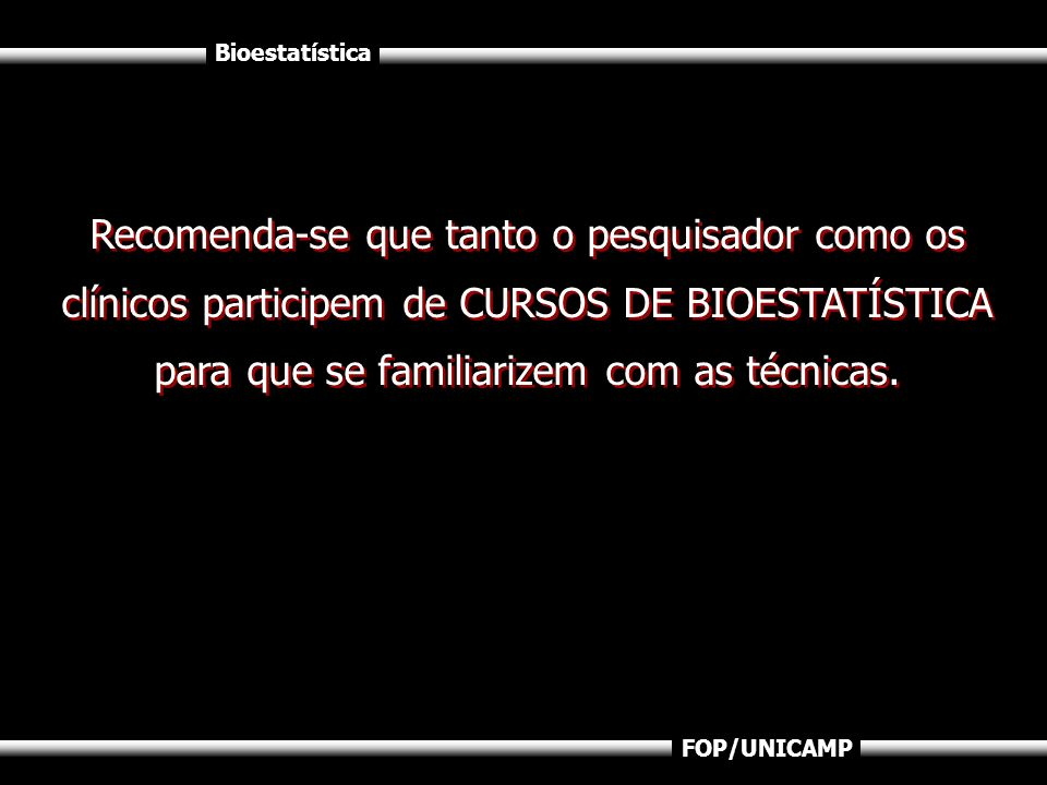 Recomenda-se que tanto o pesquisador como os clínicos participem de CURSOS DE BIOESTATÍSTICA para que se familiarizem com as técnicas.