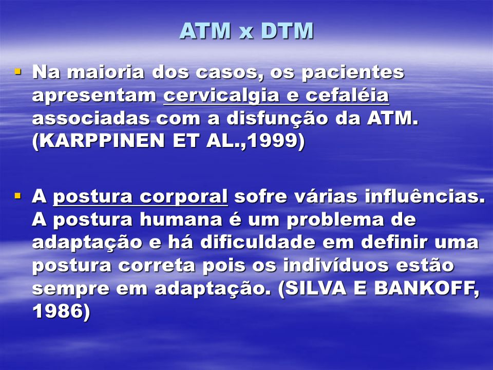 ATM x DTM Na maioria dos casos, os pacientes apresentam cervicalgia e cefaléia associadas com a disfunção da ATM. (KARPPINEN ET AL.,1999)