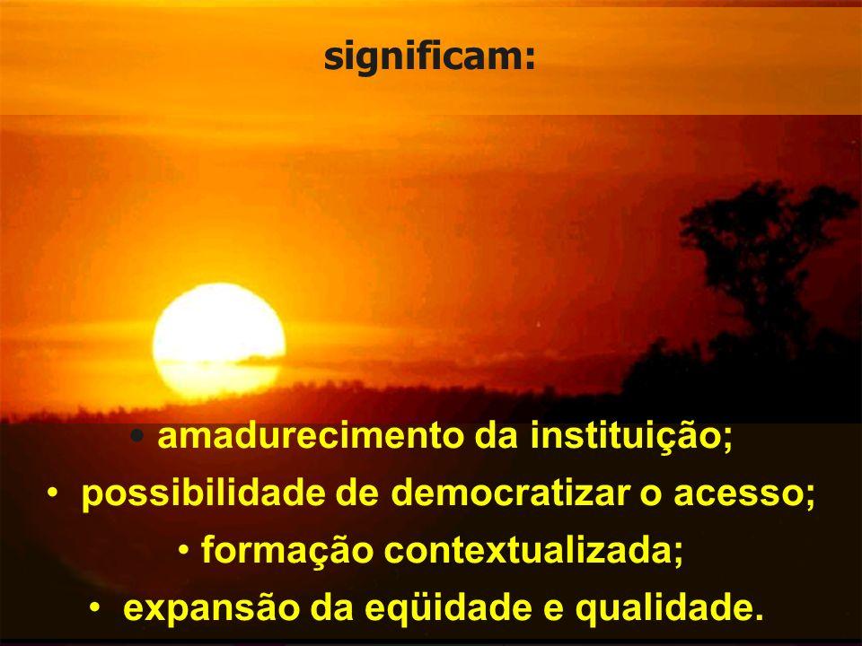 amadurecimento da instituição; possibilidade de democratizar o acesso;