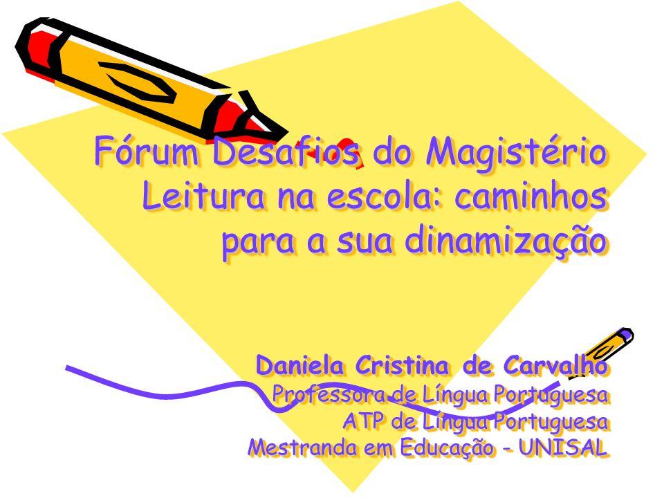 Fórum Desafios do Magistério Leitura na escola: caminhos para a sua dinamização Daniela Cristina de Carvalho Professora de Língua Portuguesa ATP de Língua Portuguesa Mestranda em Educação - UNISAL