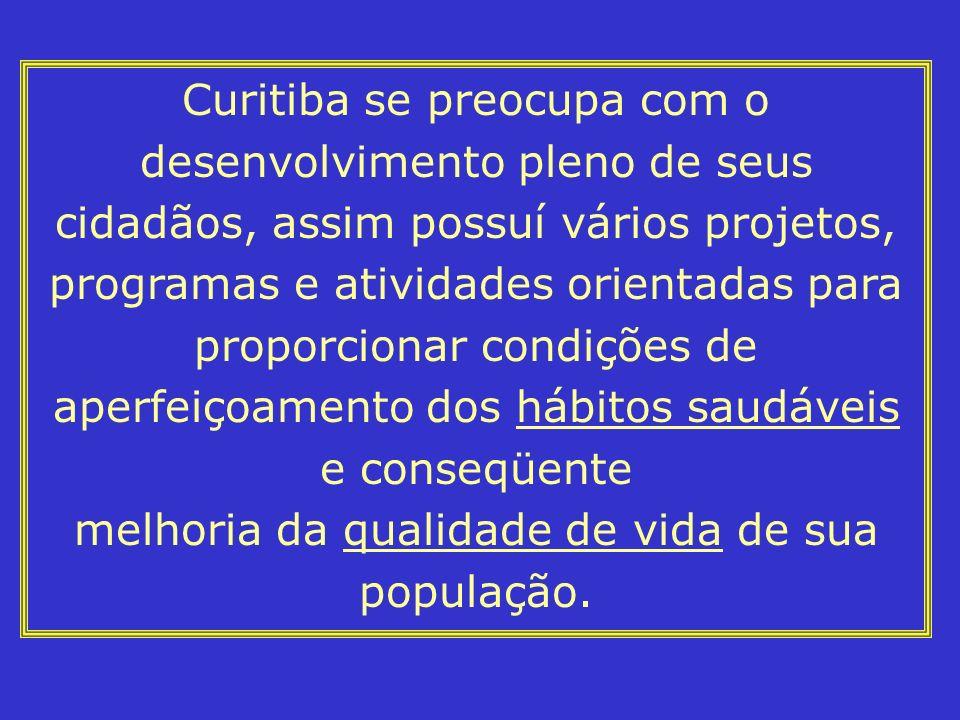Curitiba se preocupa com o desenvolvimento pleno de seus cidadãos, assim possuí vários projetos, programas e atividades orientadas para proporcionar condições de aperfeiçoamento dos hábitos saudáveis e conseqüente melhoria da qualidade de vida de sua população.