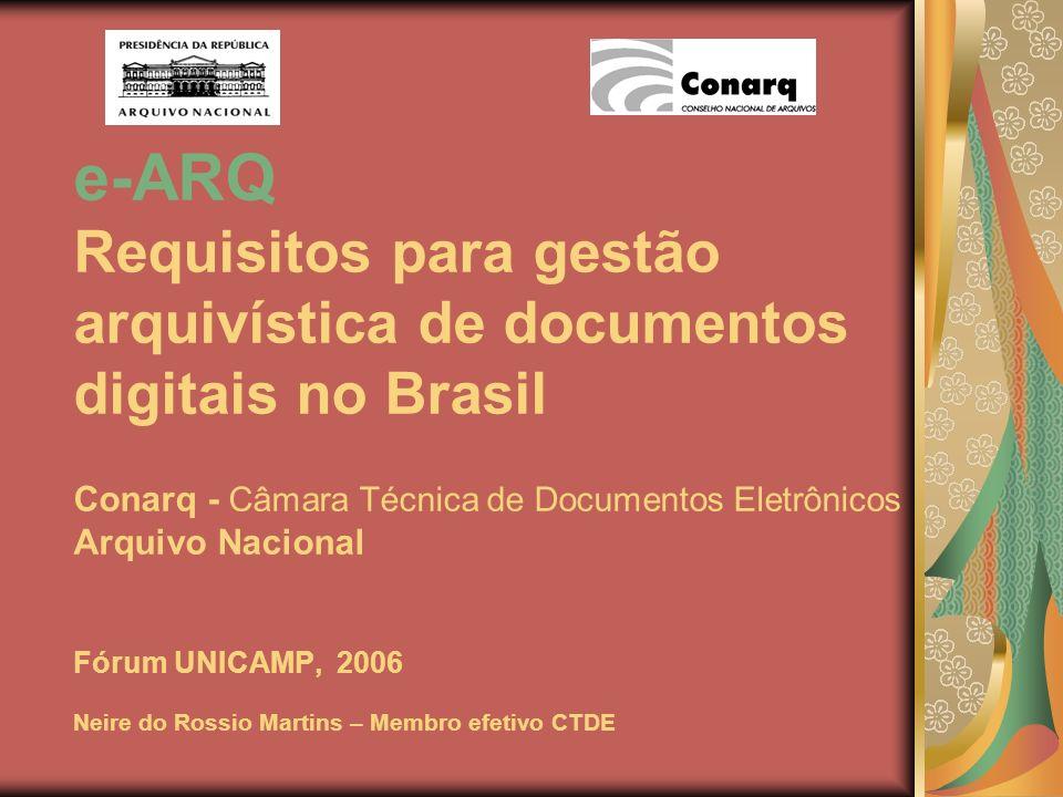 e-ARQ Requisitos para gestão arquivística de documentos digitais no Brasil Conarq - Câmara Técnica de Documentos Eletrônicos Arquivo Nacional Fórum UNICAMP, 2006 Neire do Rossio Martins – Membro efetivo CTDE