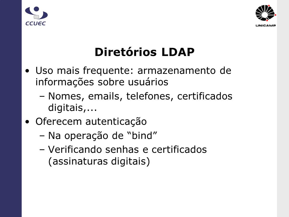 Diretórios LDAP Uso mais frequente: armazenamento de informações sobre usuários. Nomes, emails, telefones, certificados digitais,...