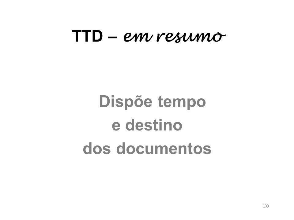 TTD – em resumo Dispõe tempo e destino dos documentos 26