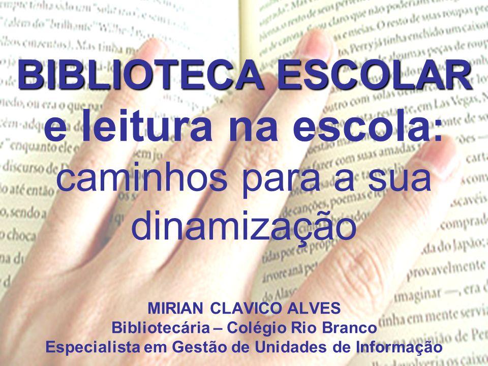 BIBLIOTECA ESCOLAR e leitura na escola: caminhos para a sua dinamização MIRIAN CLAVICO ALVES Bibliotecária – Colégio Rio Branco Especialista em Gestão de Unidades de Informação