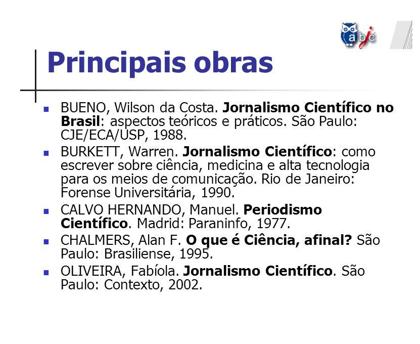 Principais obras BUENO, Wilson da Costa. Jornalismo Científico no Brasil: aspectos teóricos e práticos. São Paulo: CJE/ECA/USP, 1988.