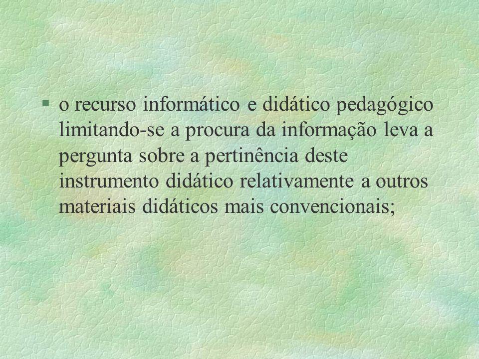 o recurso informático e didático pedagógico limitando-se a procura da informação leva a pergunta sobre a pertinência deste instrumento didático relativamente a outros materiais didáticos mais convencionais;