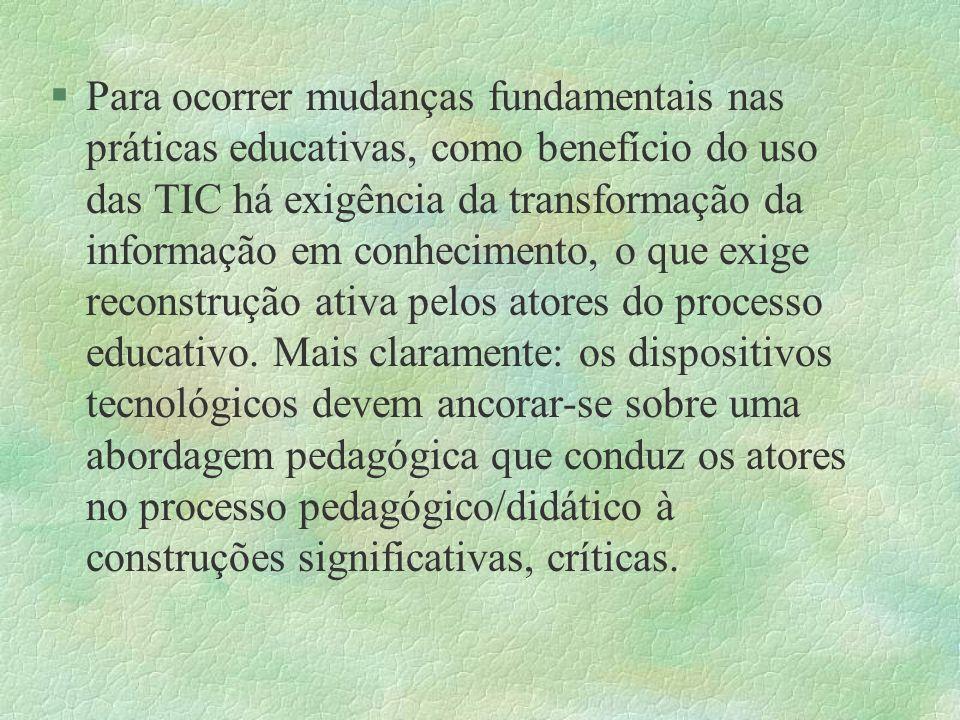 Para ocorrer mudanças fundamentais nas práticas educativas, como benefício do uso das TIC há exigência da transformação da informação em conhecimento, o que exige reconstrução ativa pelos atores do processo educativo.