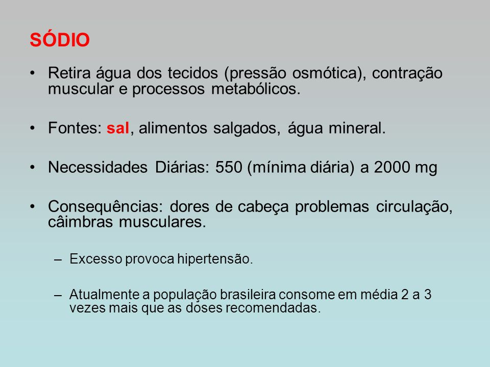 SÓDIO Retira água dos tecidos (pressão osmótica), contração muscular e processos metabólicos. Fontes: sal, alimentos salgados, água mineral.