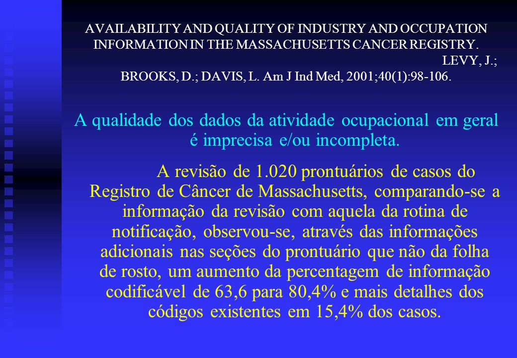 AVAILABILITY AND QUALITY OF INDUSTRY AND OCCUPATION INFORMATION IN THE MASSACHUSETTS CANCER REGISTRY. LEVY, J.; BROOKS, D.; DAVIS, L. Am J Ind Med, 2001;40(1):98-106.