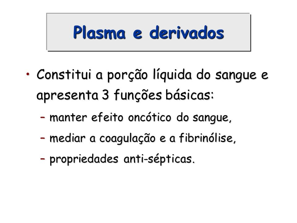 Plasma e derivados Constitui a porção líquida do sangue e apresenta 3 funções básicas: manter efeito oncótico do sangue,