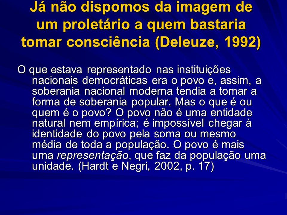 Já não dispomos da imagem de um proletário a quem bastaria tomar consciência (Deleuze, 1992)