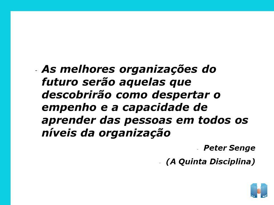 As melhores organizações do futuro serão aquelas que descobrirão como despertar o empenho e a capacidade de aprender das pessoas em todos os níveis da organização