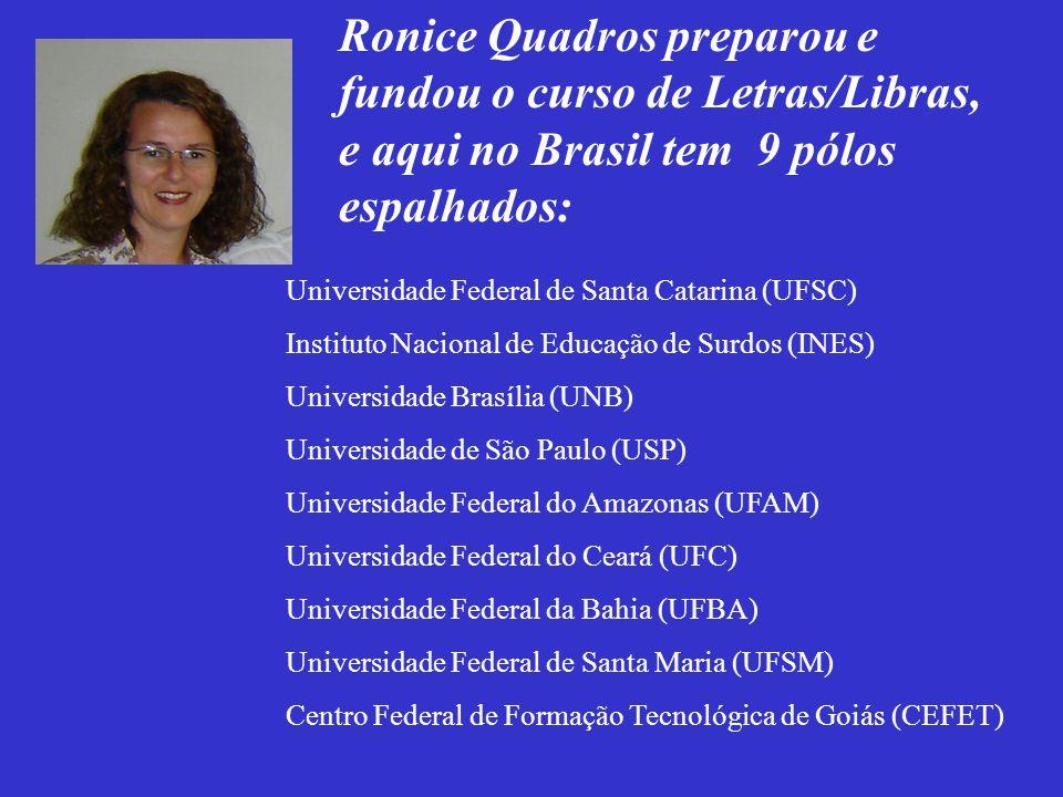 Ronice Quadros preparou e fundou o curso de Letras/Libras, e aqui no Brasil tem 9 pólos espalhados: