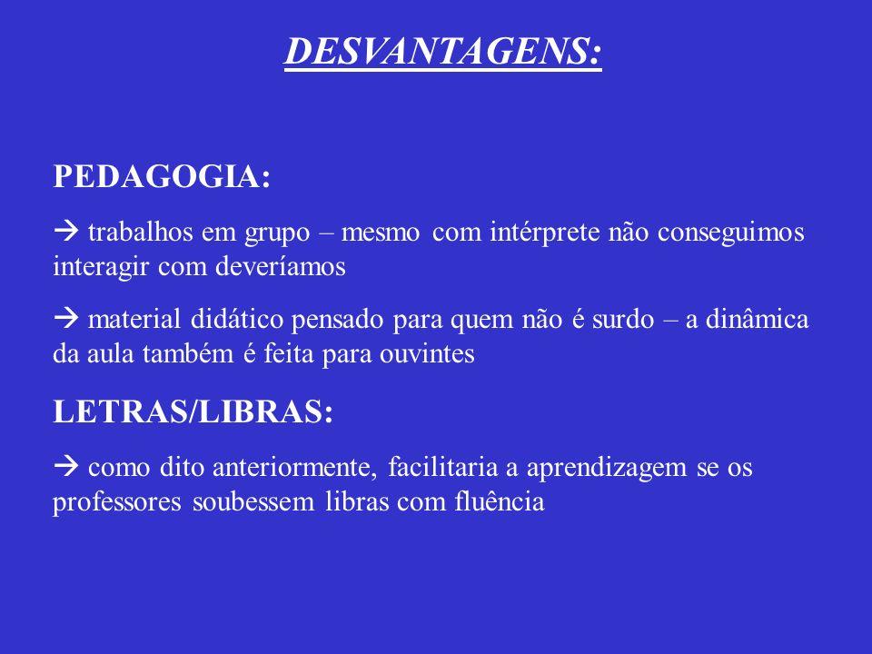 DESVANTAGENS: PEDAGOGIA: LETRAS/LIBRAS: