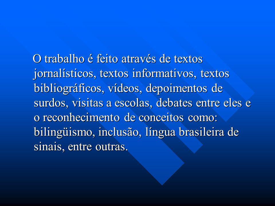 O trabalho é feito através de textos jornalísticos, textos informativos, textos bibliográficos, vídeos, depoimentos de surdos, visitas a escolas, debates entre eles e o reconhecimento de conceitos como: bilingüismo, inclusão, língua brasileira de sinais, entre outras.