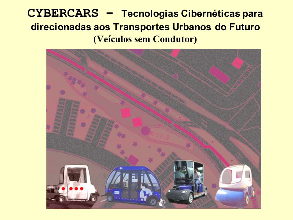 CYBERCARS – Tecnologias Cibernéticas para direcionadas aos Transportes Urbanos do Futuro (Veículos sem Condutor)