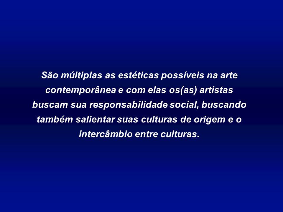 São múltiplas as estéticas possíveis na arte contemporânea e com elas os(as) artistas buscam sua responsabilidade social, buscando também salientar suas culturas de origem e o intercâmbio entre culturas.