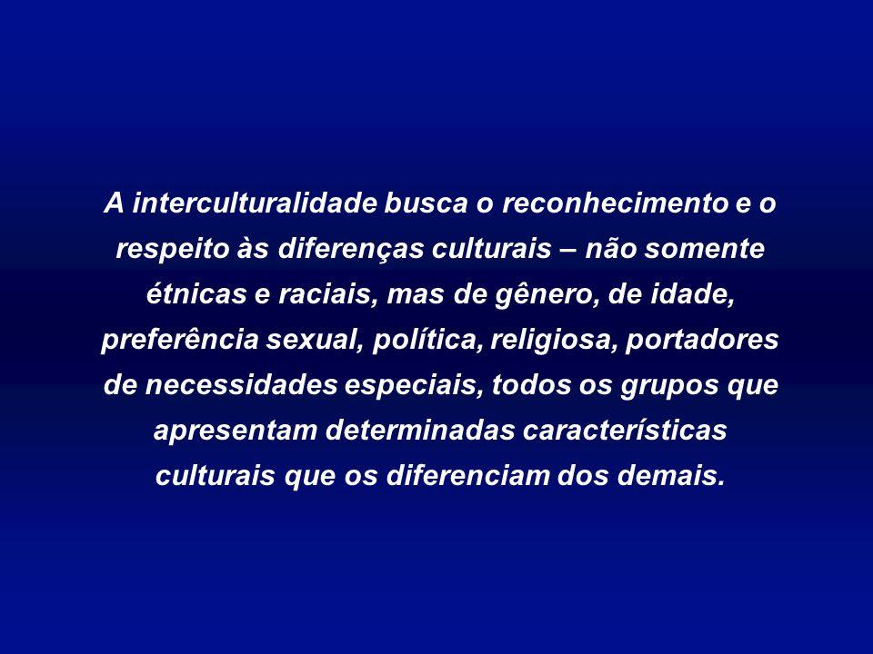 A interculturalidade busca o reconhecimento e o respeito às diferenças culturais – não somente étnicas e raciais, mas de gênero, de idade, preferência sexual, política, religiosa, portadores de necessidades especiais, todos os grupos que apresentam determinadas características culturais que os diferenciam dos demais.
