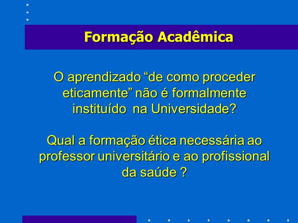 Formação Acadêmica O aprendizado de como proceder eticamente não é formalmente instituído na Universidade