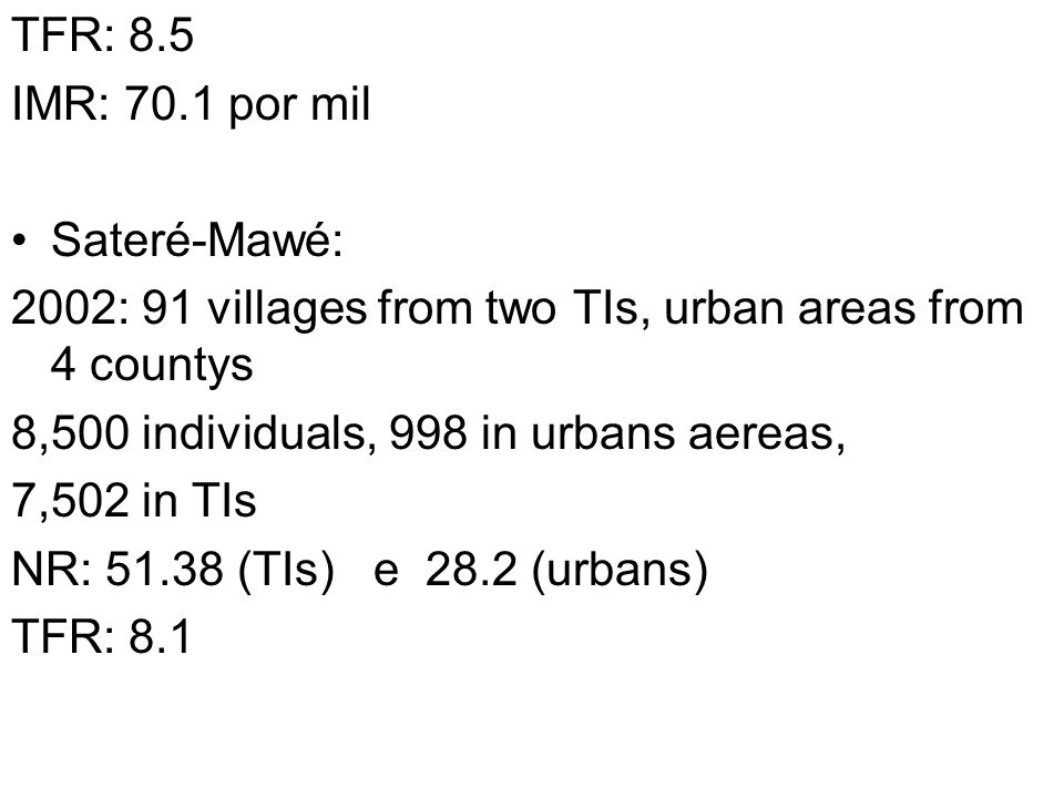 TFR: 8.5 IMR: 70.1 por mil. Sateré-Mawé: 2002: 91 villages from two TIs, urban areas from 4 countys.