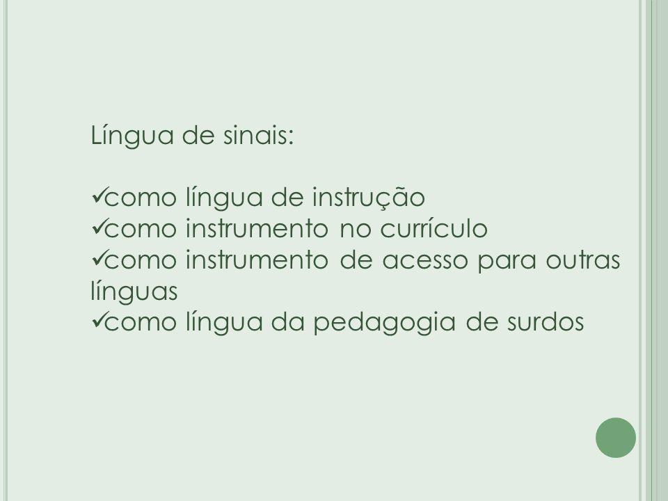 Língua de sinais: como língua de instrução. como instrumento no currículo. como instrumento de acesso para outras línguas.