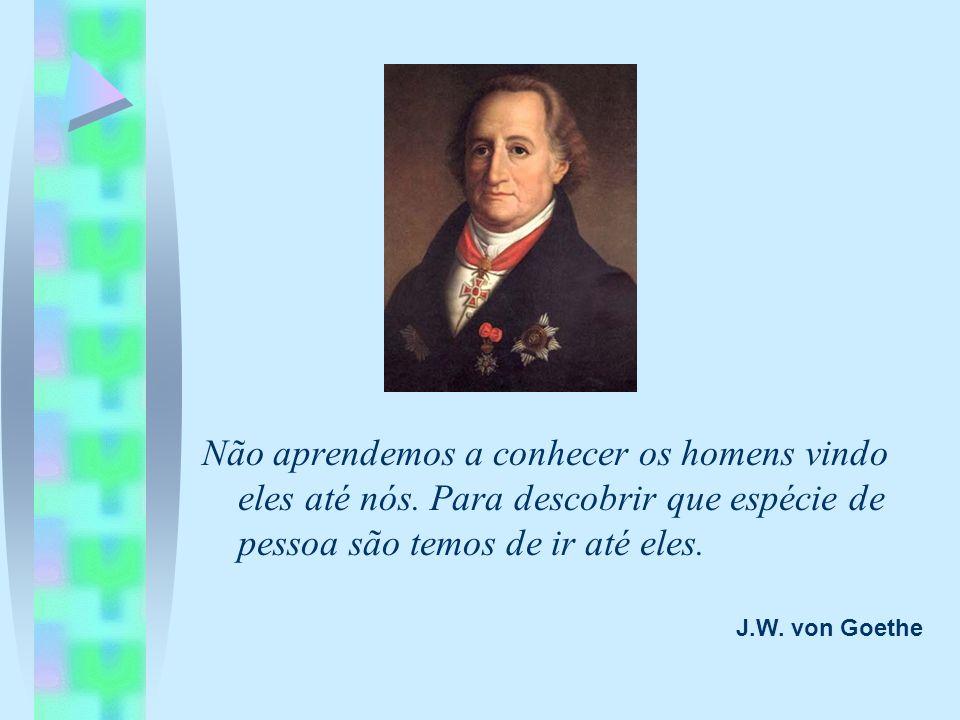 J.W. von Goethe Não aprendemos a conhecer os homens vindo eles até nós. Para descobrir que espécie de pessoa são temos de ir até eles.