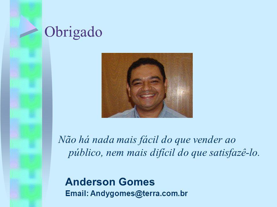 Obrigado Não há nada mais fácil do que vender ao público, nem mais difícil do que satisfazê-lo. Anderson Gomes.