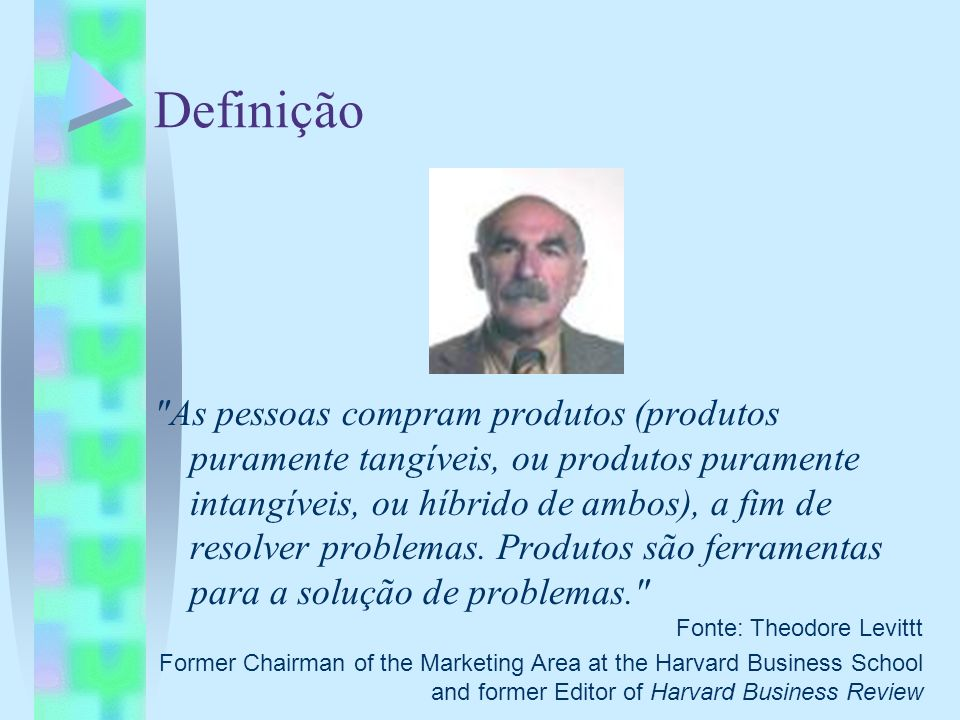Definição Fonte: Theodore Levittt. Former Chairman of the Marketing Area at the Harvard Business School and former Editor of Harvard Business Review.