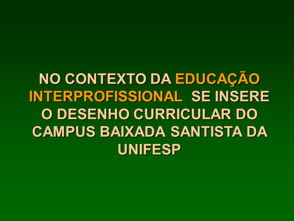 NO CONTEXTO DA EDUCAÇÃO INTERPROFISSIONAL SE INSERE O DESENHO CURRICULAR DO CAMPUS BAIXADA SANTISTA DA UNIFESP
