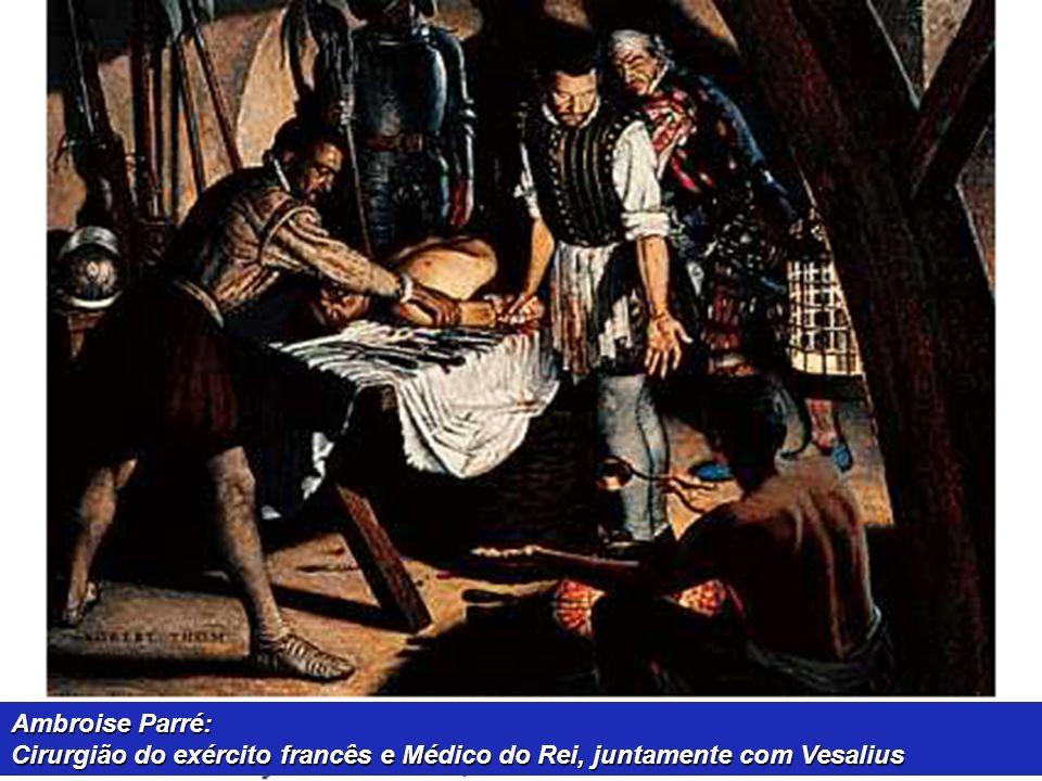 Ambroise Parré: Cirurgião do exército francês e Médico do Rei, juntamente com Vesalius