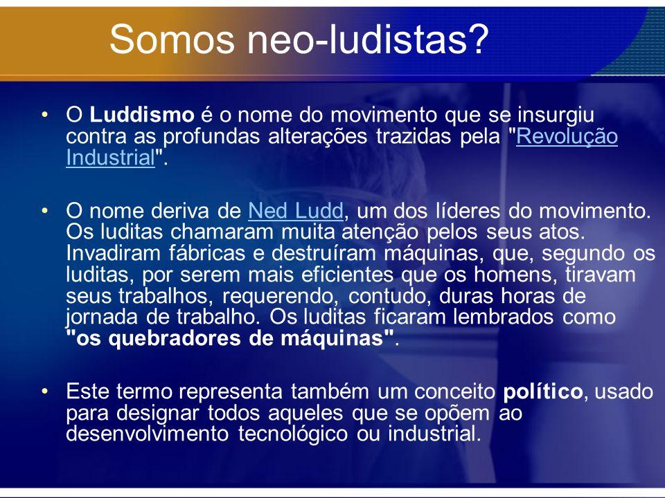 Somos neo-ludistas O Luddismo é o nome do movimento que se insurgiu contra as profundas alterações trazidas pela Revolução Industrial .