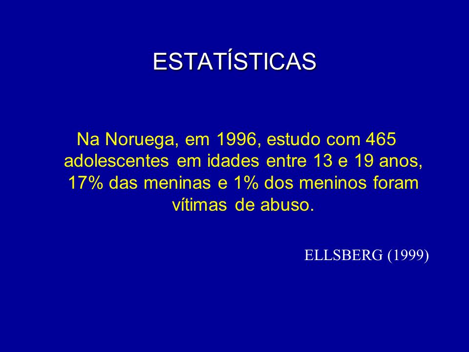 ESTATÍSTICAS Na Noruega, em 1996, estudo com 465 adolescentes em idades entre 13 e 19 anos, 17% das meninas e 1% dos meninos foram vítimas de abuso.