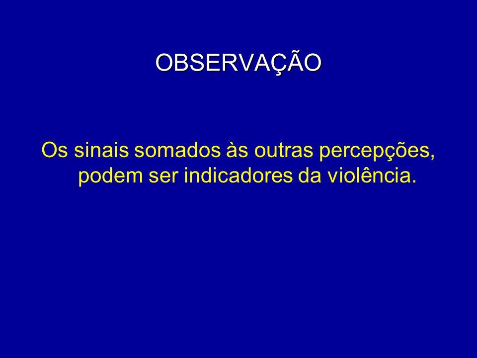 OBSERVAÇÃO Os sinais somados às outras percepções, podem ser indicadores da violência.
