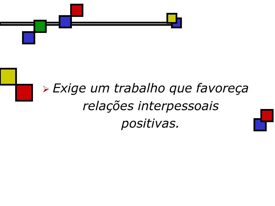 Exige um trabalho que favoreça relações interpessoais positivas.