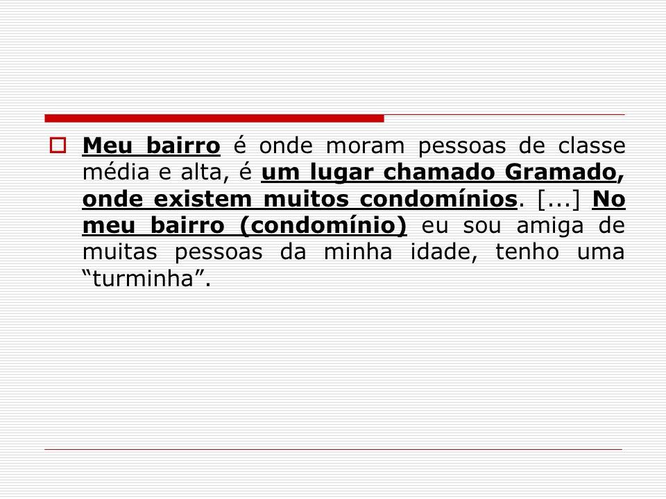 Meu bairro é onde moram pessoas de classe média e alta, é um lugar chamado Gramado, onde existem muitos condomínios.