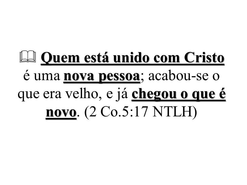  Quem está unido com Cristo é uma nova pessoa; acabou-se o que era velho, e já chegou o que é novo.