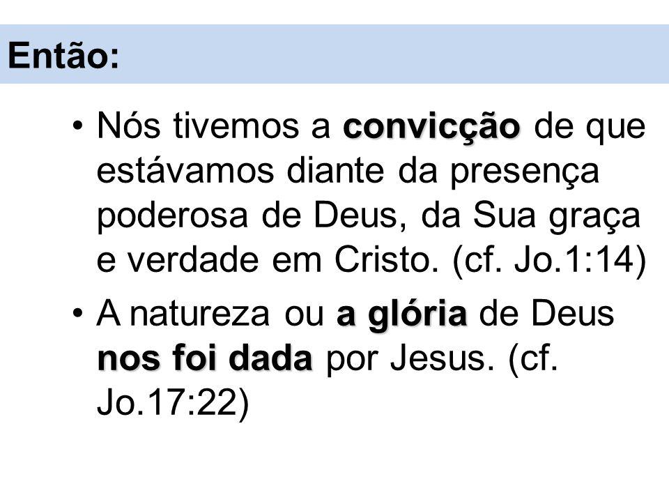 Então: Nós tivemos a convicção de que estávamos diante da presença poderosa de Deus, da Sua graça e verdade em Cristo. (cf. Jo.1:14)