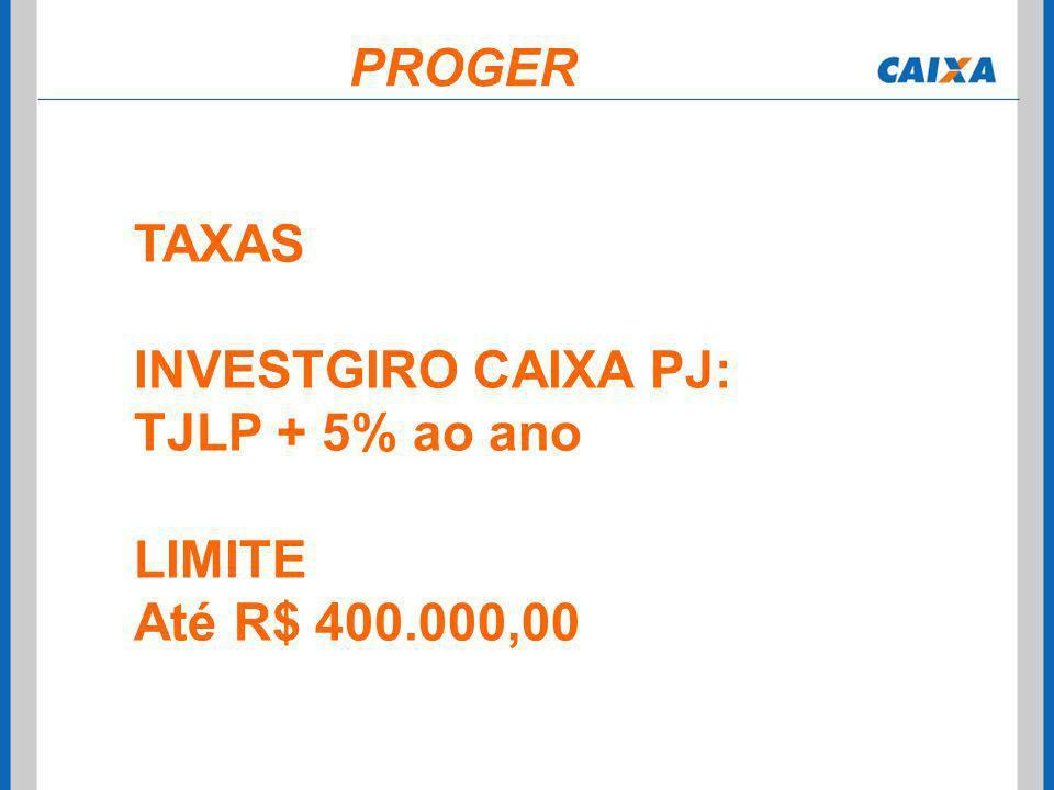 PROGER TAXAS INVESTGIRO CAIXA PJ: TJLP + 5% ao ano LIMITE Até R$ 400.000,00
