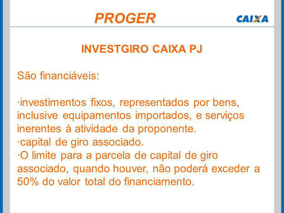 PROGER INVESTGIRO CAIXA PJ São financiáveis: