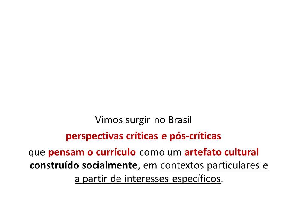 Vimos surgir no Brasil perspectivas críticas e pós-críticas que pensam o currículo como um artefato cultural construído socialmente, em contextos particulares e a partir de interesses específicos.