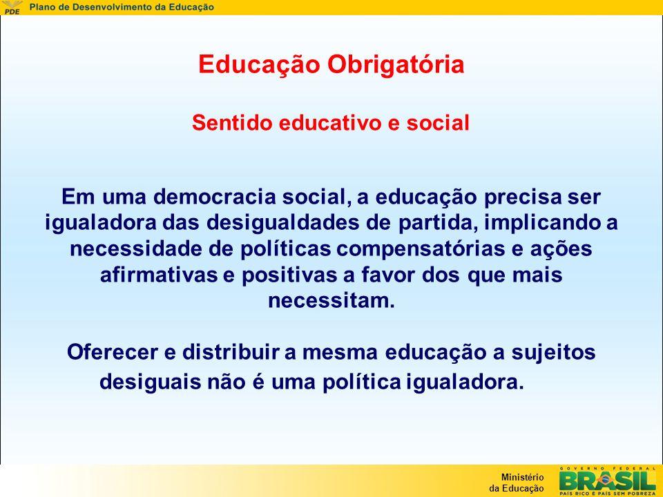 Educação Obrigatória Sentido educativo e social Em uma democracia social, a educação precisa ser igualadora das desigualdades de partida, implicando a necessidade de políticas compensatórias e ações afirmativas e positivas a favor dos que mais necessitam.