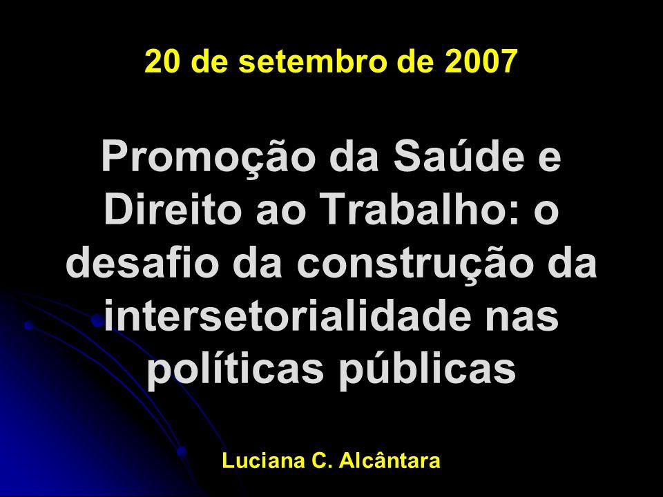 20 de setembro de 2007 Promoção da Saúde e Direito ao Trabalho: o desafio da construção da intersetorialidade nas políticas públicas Luciana C.