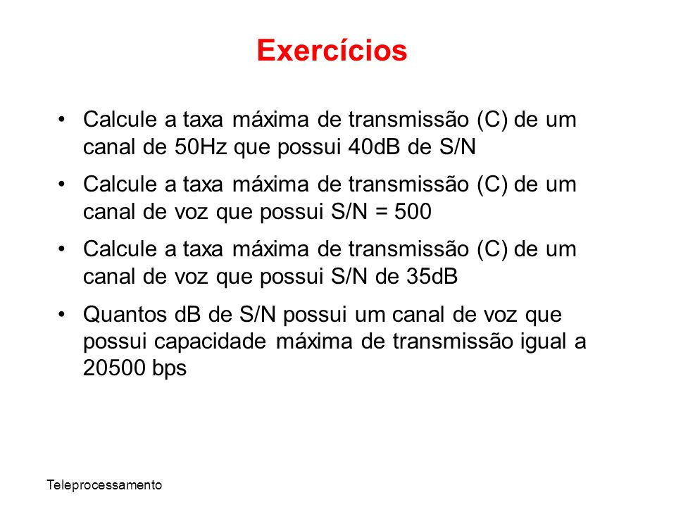 ExercíciosCalcule a taxa máxima de transmissão (C) de um canal de 50Hz que possui 40dB de S/N.