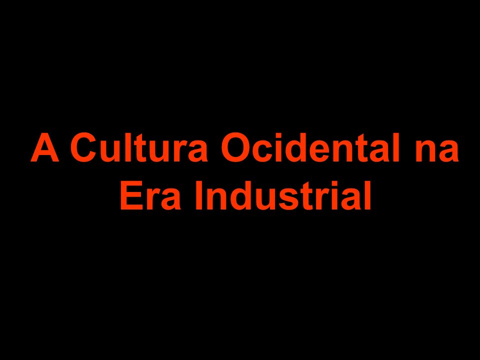 A Cultura Ocidental na Era Industrial