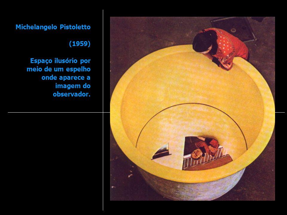 Michelangelo Pistoletto (1959) Espaço ilusório por meio de um espelho onde aparece a imagem do observador.